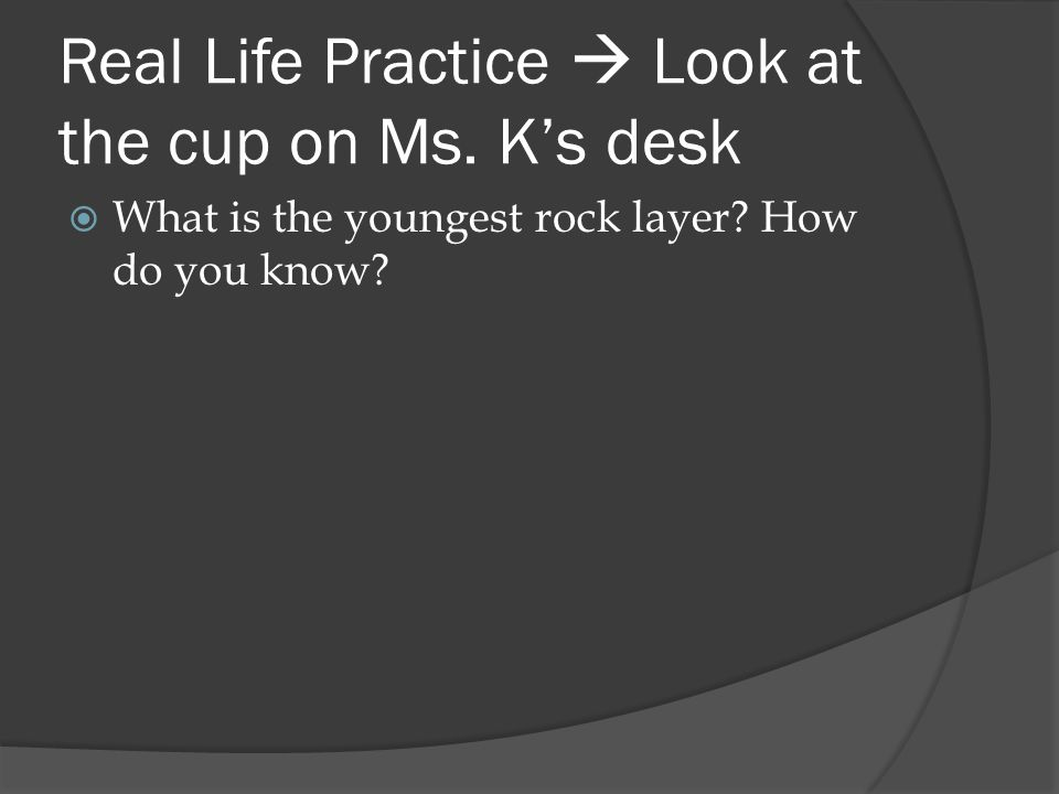 Real Life Practice  Look at the cup on Ms. K's desk  What is the youngest rock layer? How do you know?