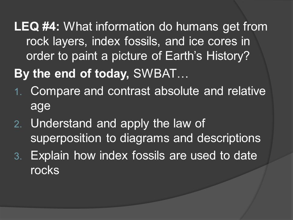 LEQ #4: What information do humans get from rock layers, index fossils, and ice cores in order to paint a picture of Earth's History? By the end of to
