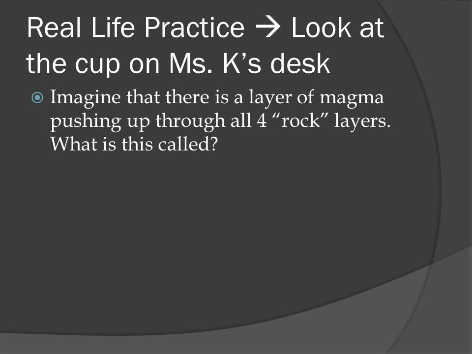 """Real Life Practice  Look at the cup on Ms. K's desk  Imagine that there is a layer of magma pushing up through all 4 """"rock"""" layers. What is this cal"""
