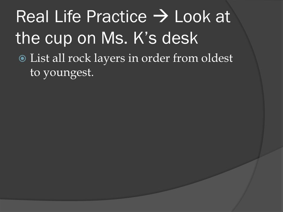 Real Life Practice  Look at the cup on Ms. K's desk  List all rock layers in order from oldest to youngest.