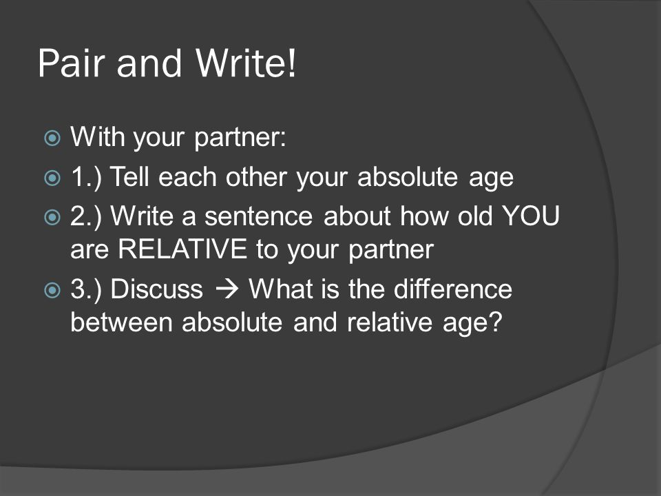 Pair and Write!  With your partner:  1.) Tell each other your absolute age  2.) Write a sentence about how old YOU are RELATIVE to your partner  3