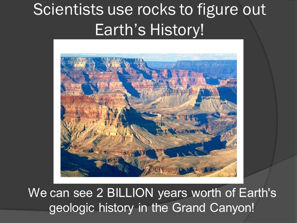 Scientists use rocks to figure out Earth's History! We can see 2 BILLION years worth of Earth's geologic history in the Grand Canyon!