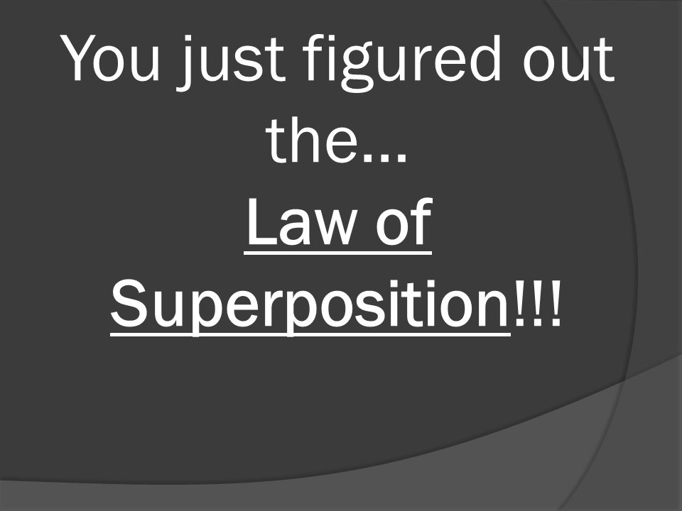 You just figured out the… Law of Superposition!!!