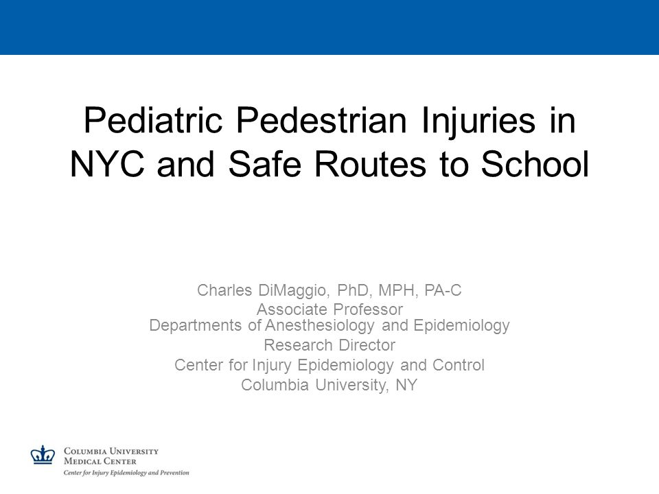 Pediatric Pedestrian Injuries in NYC and Safe Routes to School Charles DiMaggio, PhD, MPH, PA-C Associate Professor Departments of Anesthesiology and Epidemiology Research Director Center for Injury Epidemiology and Control Columbia University, NY
