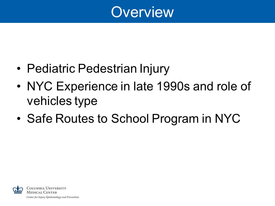 Overview Pediatric Pedestrian Injury NYC Experience in late 1990s and role of vehicles type Safe Routes to School Program in NYC