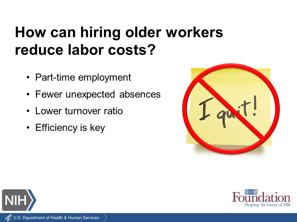 Part-time employment Fewer unexpected absences Lower turnover ratio Efficiency is key How can hiring older workers reduce labor costs?
