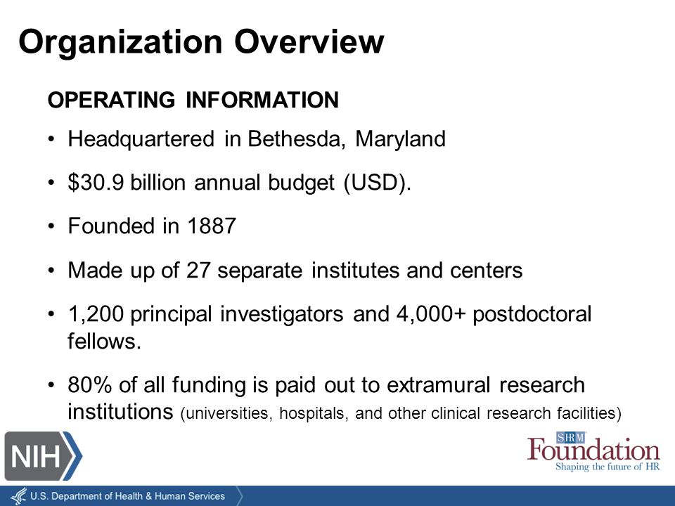 Organization Overview OPERATING INFORMATION Headquartered in Bethesda, Maryland $30.9 billion annual budget (USD).