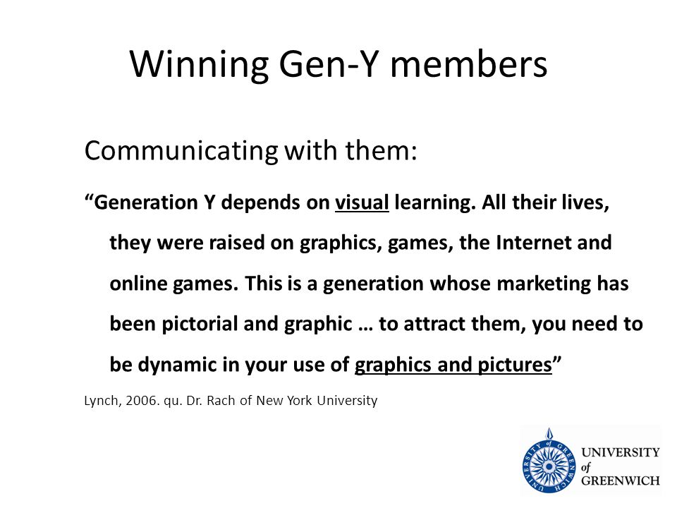 Winning Gen-Y members Communicating with them: Generation Y depends on visual learning.