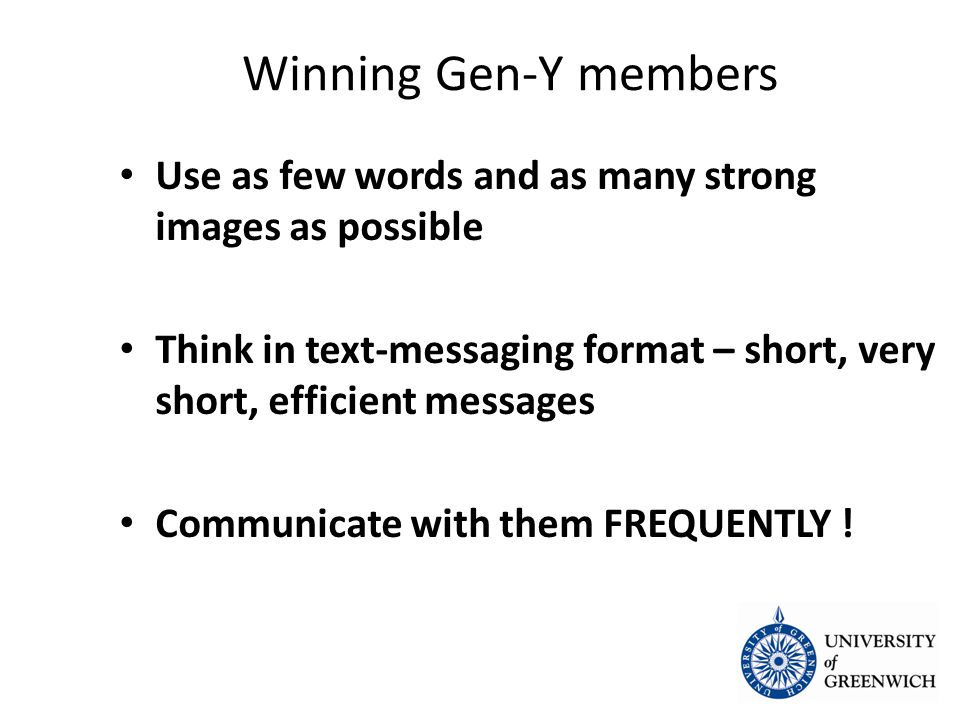 Winning Gen-Y members Use as few words and as many strong images as possible Use as few words and as many strong images as possible Think in text-messaging format – short, very short, efficient messages Think in text-messaging format – short, very short, efficient messages Communicate with them FREQUENTLY .