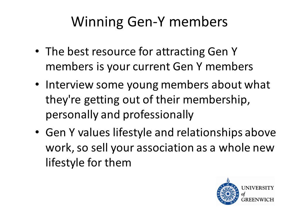 Winning Gen-Y members The best resource for attracting Gen Y members is your current Gen Y members The best resource for attracting Gen Y members is your current Gen Y members Interview some young members about what they re getting out of their membership, personally and professionally Interview some young members about what they re getting out of their membership, personally and professionally Gen Y values lifestyle and relationships above work, so sell your association as a whole new lifestyle for them Gen Y values lifestyle and relationships above work, so sell your association as a whole new lifestyle for them