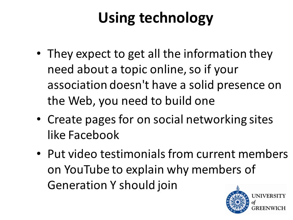 Using technology They expect to get all the information they need about a topic online, so if your association doesn t have a solid presence on the Web, you need to build one They expect to get all the information they need about a topic online, so if your association doesn t have a solid presence on the Web, you need to build one Create pages for on social networking sites like Facebook Create pages for on social networking sites like Facebook Put video testimonials from current members on YouTube to explain why members of Generation Y should join Put video testimonials from current members on YouTube to explain why members of Generation Y should join