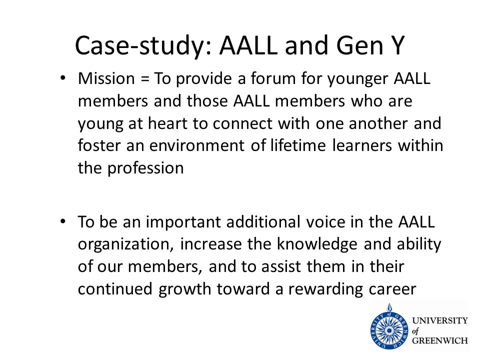 Case-study: AALL and Gen Y Mission = To provide a forum for younger AALL members and those AALL members who are young at heart to connect with one another and foster an environment of lifetime learners within the profession Mission = To provide a forum for younger AALL members and those AALL members who are young at heart to connect with one another and foster an environment of lifetime learners within the profession To be an important additional voice in the AALL organization, increase the knowledge and ability of our members, and to assist them in their continued growth toward a rewarding career To be an important additional voice in the AALL organization, increase the knowledge and ability of our members, and to assist them in their continued growth toward a rewarding career