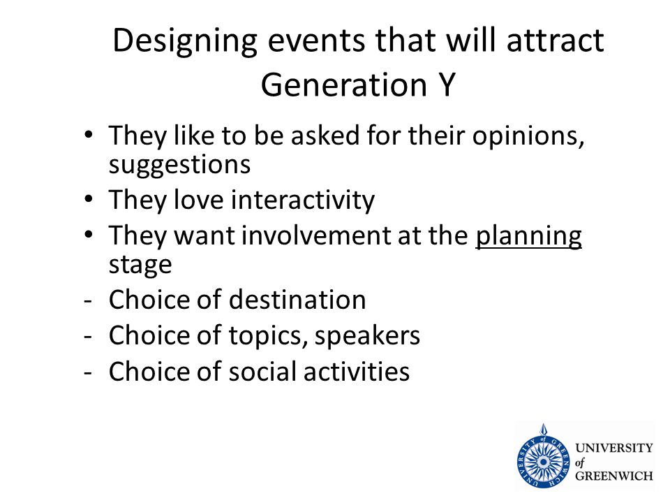 Designing events that will attract Generation Y They like to be asked for their opinions, suggestions They like to be asked for their opinions, suggestions They love interactivity They love interactivity They want involvement at the planning stage They want involvement at the planning stage -Choice of destination -Choice of topics, speakers -Choice of social activities