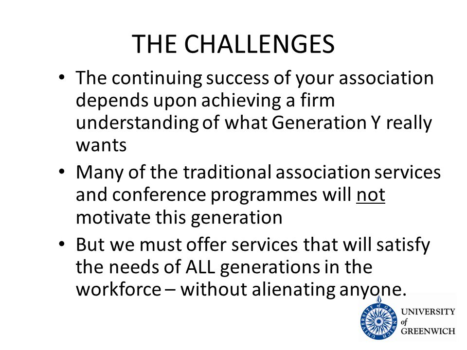 THE CHALLENGES The continuing success of your association depends upon achieving a firm understanding of what Generation Y really wants The continuing success of your association depends upon achieving a firm understanding of what Generation Y really wants Many of the traditional association services and conference programmes will not motivate this generation Many of the traditional association services and conference programmes will not motivate this generation But we must offer services that will satisfy the needs of ALL generations in the workforce – without alienating anyone.