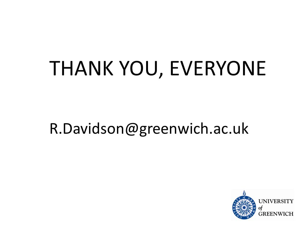 THANK YOU, EVERYONE R.Davidson@greenwich.ac.uk