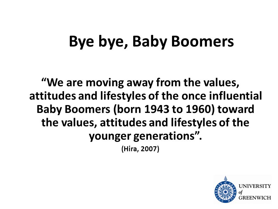 We are moving away from the values, attitudes and lifestyles of the once influential Baby Boomers (born 1943 to 1960) toward the values, attitudes and lifestyles of the younger generations .