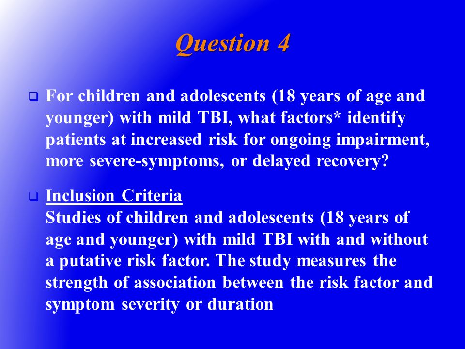 Question 4   For children and adolescents (18 years of age and younger) with mild TBI, what factors* identify patients at increased risk for ongoing impairment, more severe-symptoms, or delayed recovery.