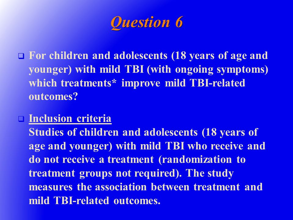 Question 6   For children and adolescents (18 years of age and younger) with mild TBI (with ongoing symptoms) which treatments* improve mild TBI-related outcomes.