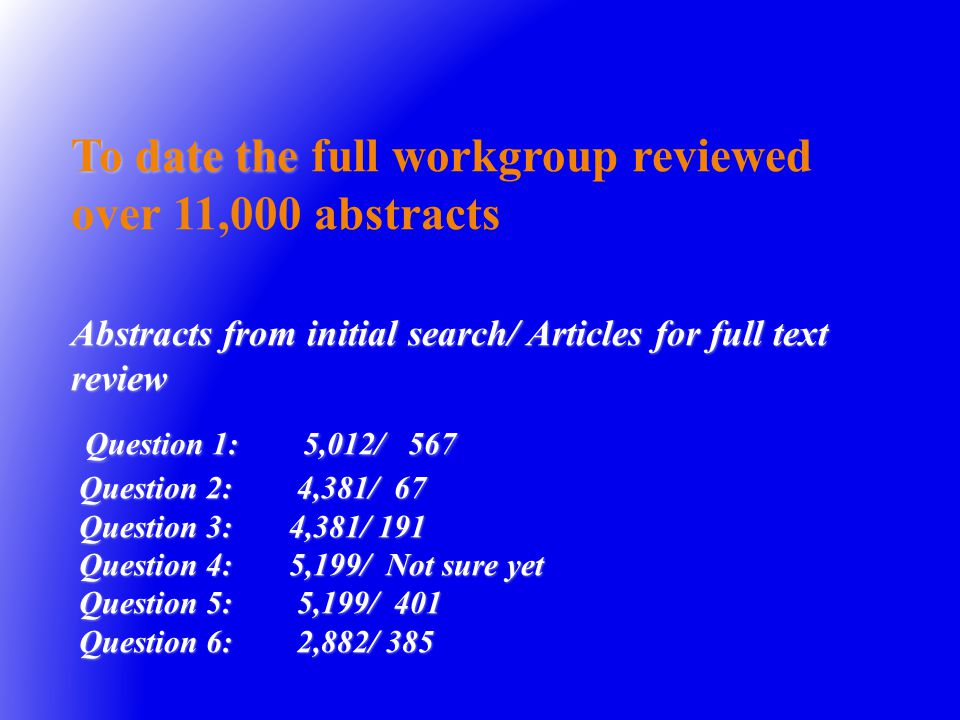 To date the Abstracts from initial search/ Articles for full text review Question 1: 5,012/ 567 Question 2: 4,381/ 67 Question 3: 4,381/ 191 Question 4: 5,199/ Not sure yet Question 5: 5,199/ 401 Question 6: 2,882/ 385 To date the full workgroup reviewed over 11,000 abstracts Abstracts from initial search/ Articles for full text review Question 1: 5,012/ 567 Question 2: 4,381/ 67 Question 3: 4,381/ 191 Question 4: 5,199/ Not sure yet Question 5: 5,199/ 401 Question 6: 2,882/ 385