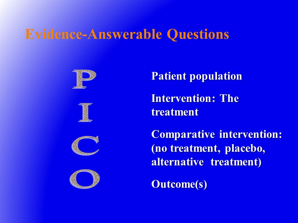 Patient population Intervention: The treatment Comparative intervention: (no treatment, placebo, alternative treatment) Outcome(s) Evidence-Answerable Questions