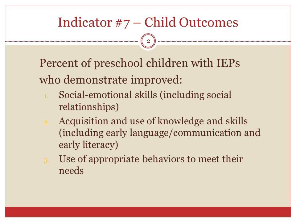 Indicator #7 – Child Outcomes Percent of preschool children with IEPs who demonstrate improved: 1.