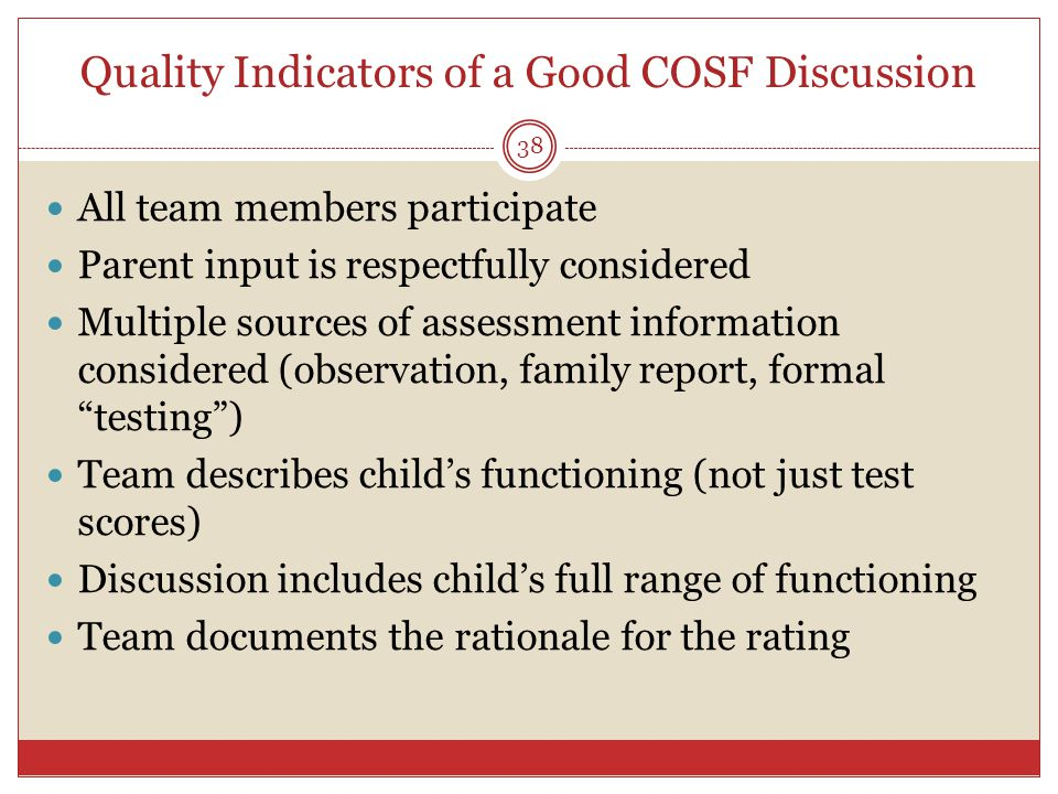 Quality Indicators of a Good COSF Discussion 38 All team members participate Parent input is respectfully considered Multiple sources of assessment information considered (observation, family report, formal testing ) Team describes child's functioning (not just test scores) Discussion includes child's full range of functioning Team documents the rationale for the rating