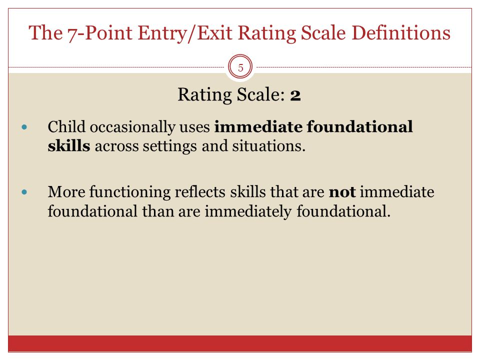 The 7-Point Entry/Exit Rating Scale Definitions 5 Rating Scale: 2 Child occasionally uses immediate foundational skills across settings and situations.