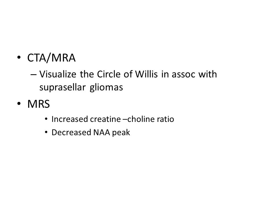 CTA/MRA – Visualize the Circle of Willis in assoc with suprasellar gliomas MRS Increased creatine –choline ratio Decreased NAA peak