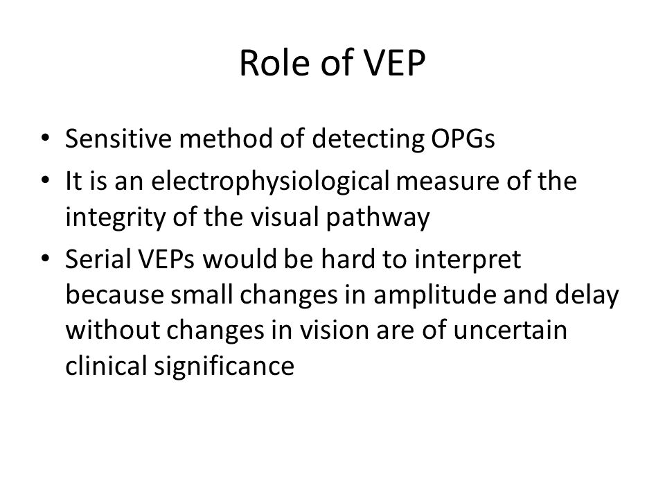 Role of VEP Sensitive method of detecting OPGs It is an electrophysiological measure of the integrity of the visual pathway Serial VEPs would be hard to interpret because small changes in amplitude and delay without changes in vision are of uncertain clinical significance