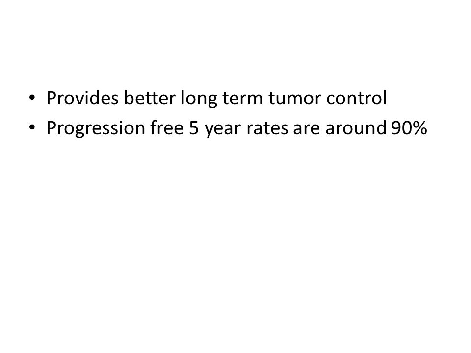 Provides better long term tumor control Progression free 5 year rates are around 90%
