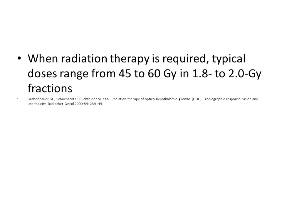 When radiation therapy is required, typical doses range from 45 to 60 Gy in 1.8- to 2.0-Gy fractions Grabenbauer GG, Schuchardt U, Buchfelder M, et al.