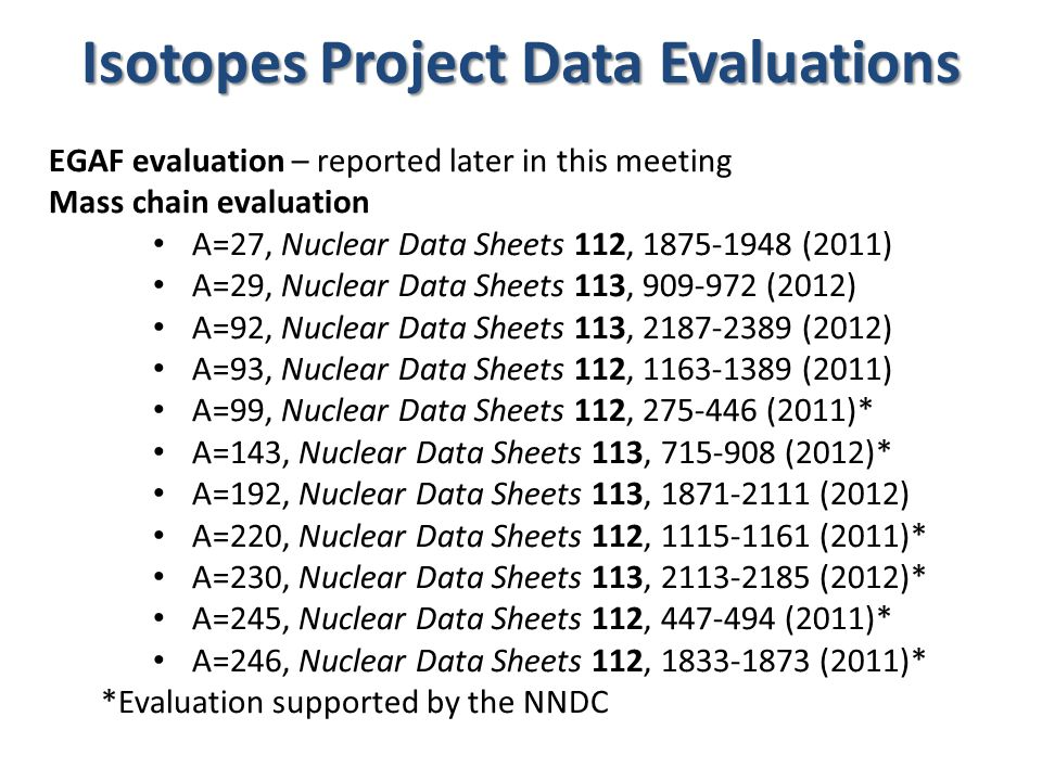 Isotopes Project Data Evaluations EGAF evaluation – reported later in this meeting Mass chain evaluation A=27, Nuclear Data Sheets 112, 1875-1948 (2011) A=29, Nuclear Data Sheets 113, 909-972 (2012) A=92, Nuclear Data Sheets 113, 2187-2389 (2012) A=93, Nuclear Data Sheets 112, 1163-1389 (2011) A=99, Nuclear Data Sheets 112, 275-446 (2011)* A=143, Nuclear Data Sheets 113, 715-908 (2012)* A=192, Nuclear Data Sheets 113, 1871-2111 (2012) A=220, Nuclear Data Sheets 112, 1115-1161 (2011)* A=230, Nuclear Data Sheets 113, 2113-2185 (2012)* A=245, Nuclear Data Sheets 112, 447-494 (2011)* A=246, Nuclear Data Sheets 112, 1833-1873 (2011)* *Evaluation supported by the NNDC