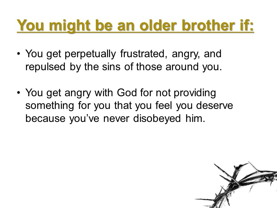 You might be an older brother if: You get perpetually frustrated, angry, and repulsed by the sins of those around you.