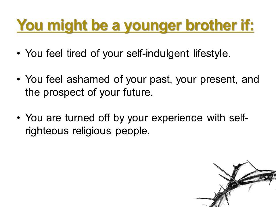 You might be a younger brother if: You feel tired of your self-indulgent lifestyle.