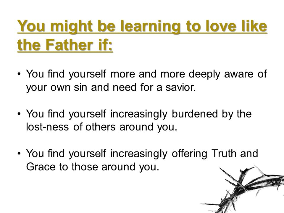 You might be learning to love like the Father if: You find yourself more and more deeply aware of your own sin and need for a savior.