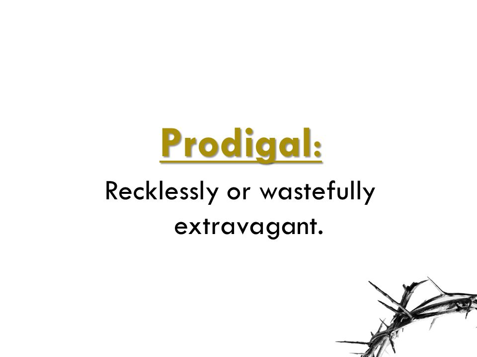 Prodigal: Recklessly or wastefully extravagant.