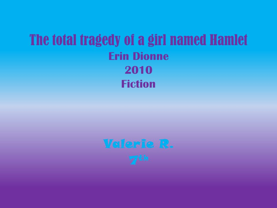 The total tragedy of a girl named Hamlet Erin Dionne 2010 Fiction Valerie R. 7 th