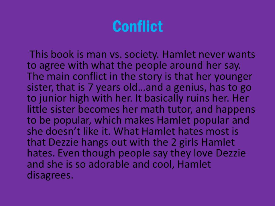 Conflict This book is man vs. society. Hamlet never wants to agree with what the people around her say. The main conflict in the story is that her you
