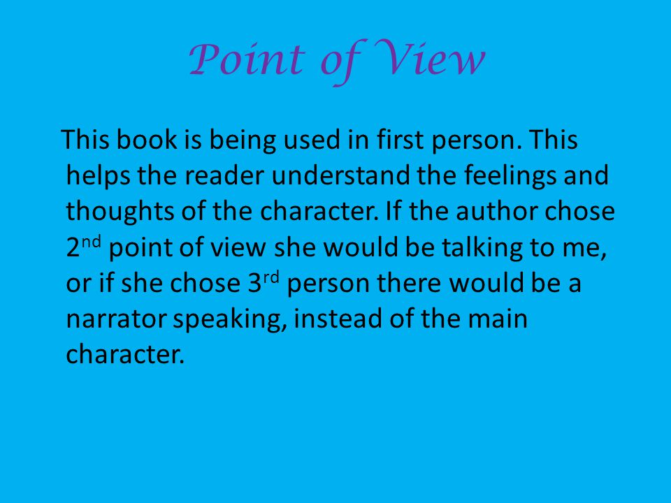 Point of View This book is being used in first person. This helps the reader understand the feelings and thoughts of the character. If the author chos