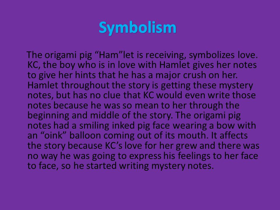 "The origami pig ""Ham""let is receiving, symbolizes love. KC, the boy who is in love with Hamlet gives her notes to give her hints that he has a major c"