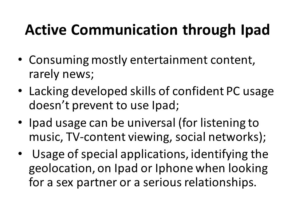 Active Communication through Ipad Consuming mostly entertainment content, rarely news; Lacking developed skills of confident PC usage doesn't prevent to use Ipad; Ipad usage can be universal (for listening to music, TV-content viewing, social networks); Usage of special applications, identifying the geolocation, on Ipad or Iphone when looking for a sex partner or a serious relationships.