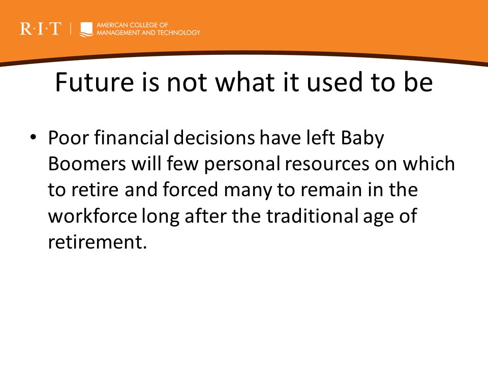Future is not what it used to be Poor financial decisions have left Baby Boomers will few personal resources on which to retire and forced many to rem