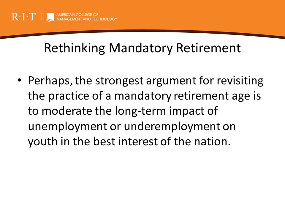 Rethinking Mandatory Retirement Perhaps, the strongest argument for revisiting the practice of a mandatory retirement age is to moderate the long-term