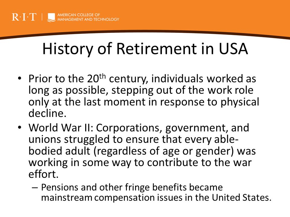 History of Retirement in USA Prior to the 20 th century, individuals worked as long as possible, stepping out of the work role only at the last moment