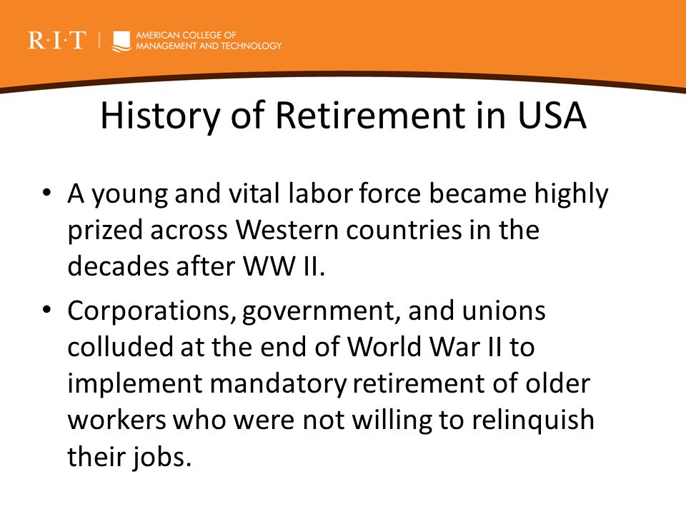 History of Retirement in USA A young and vital labor force became highly prized across Western countries in the decades after WW II. Corporations, gov
