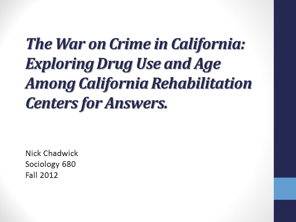 The War on Crime in California: Exploring Drug Use and Age Among California Rehabilitation Centers for Answers. Nick Chadwick Sociology 680 Fall 2012