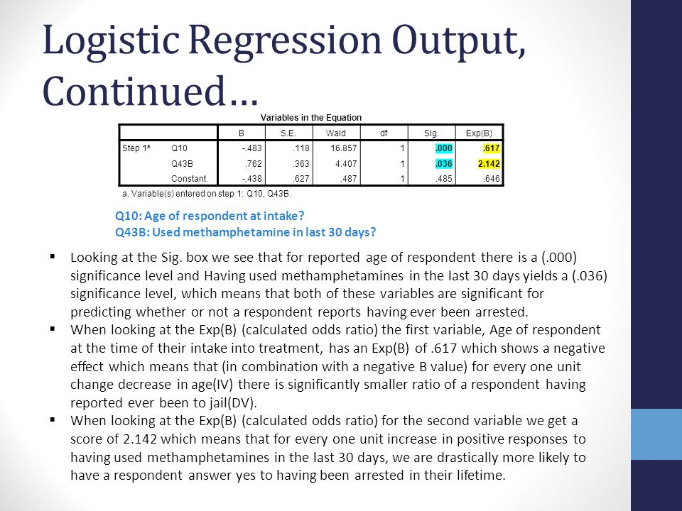 Logistic Regression Output, Continued… Variables in the Equation BS.E.WalddfSig.Exp(B) Step 1 a Q10-.483.11816.8571.000.617 Q43B.762.3634.4071.0362.14