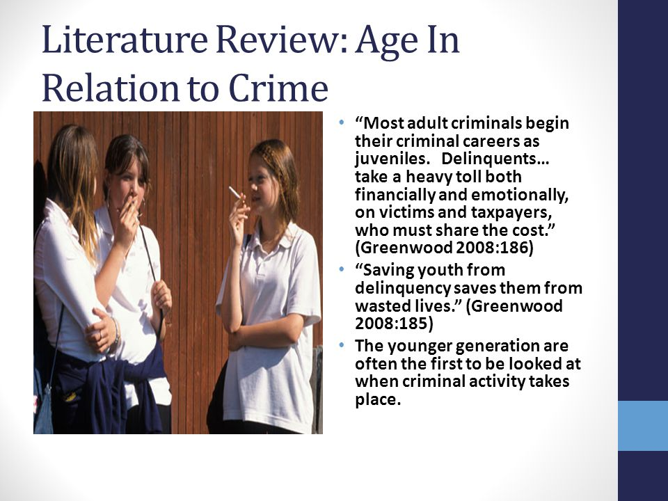 """Literature Review: Age In Relation to Crime """"Most adult criminals begin their criminal careers as juveniles. Delinquents… take a heavy toll both finan"""