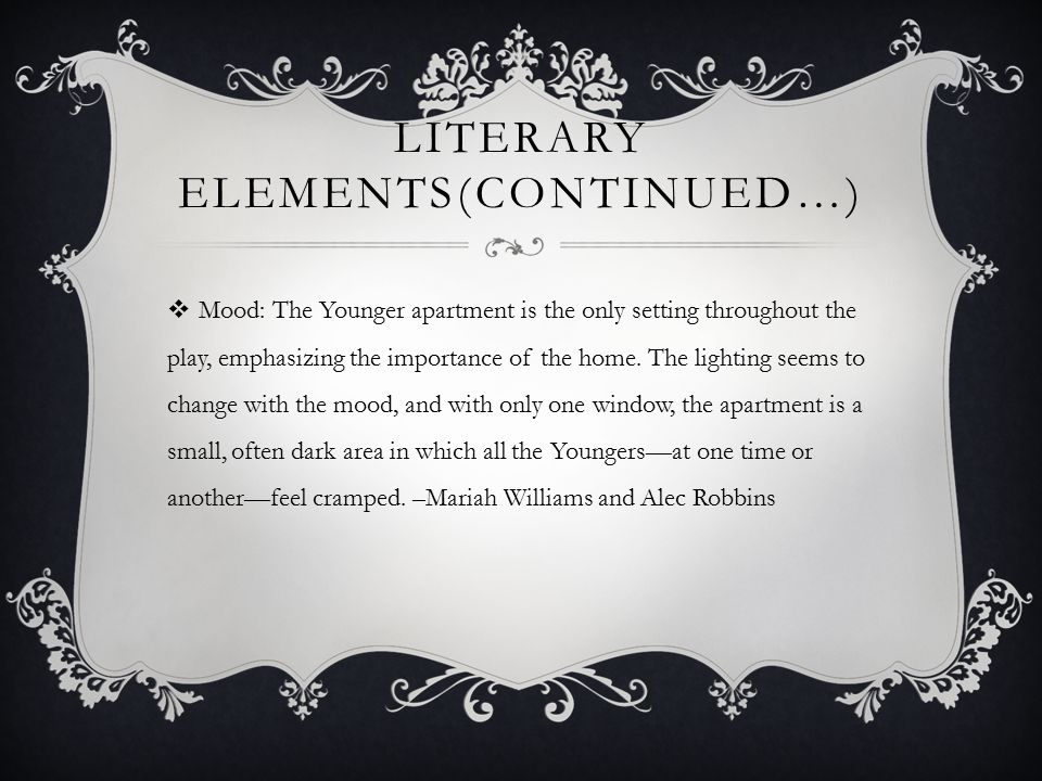 LITERARY ELEMENTS(CONTINUED…)  Mood: The Younger apartment is the only setting throughout the play, emphasizing the importance of the home.