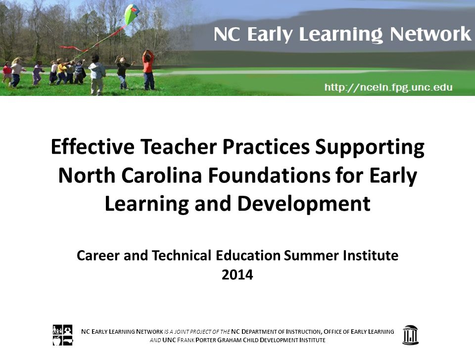 NC E ARLY L EARNING N ETWORK IS A JOINT PROJECT OF THE NC D EPARTMENT OF I NSTRUCTION, O FFICE OF E ARLY L EARNING AND UNC F RANK P ORTER G RAHAM C HILD D EVELOPMENT I NSTITUTE Effective Teacher Practices Supporting North Carolina Foundations for Early Learning and Development Career and Technical Education Summer Institute 2014